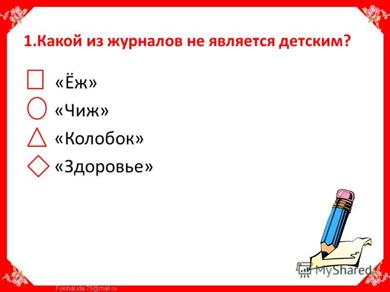 FokinaLida.75@mail.ru 1.Какой из журналов не является детским? «Ёж» «Чиж» «Колобок» «Здоровье»