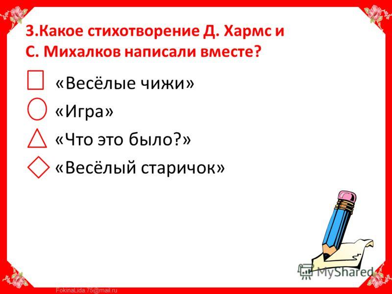 FokinaLida.75@mail.ru 3.Какое стихотворение Д. Хармс и С. Михалков написали вместе? «Весёлые чижи» «Игра» «Что это было?» «Весёлый старичок»