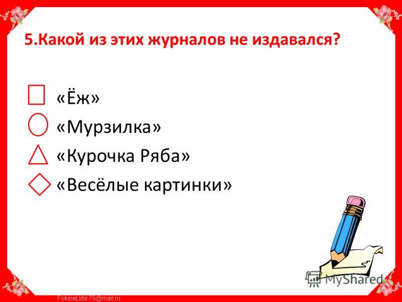 FokinaLida.75@mail.ru 5.Какой из этих журналов не издавался? «Ёж» «Мурзилка» «Курочка Ряба» «Весёлые картинки»