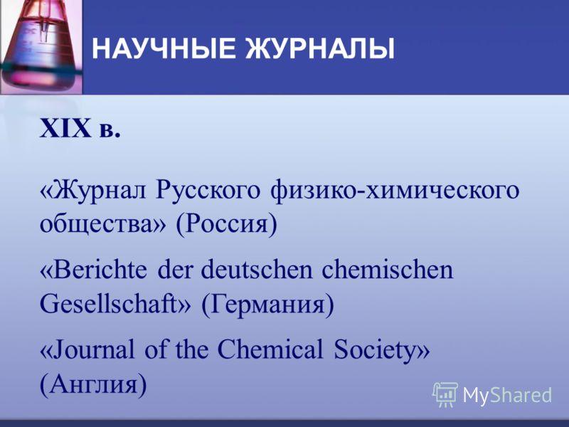 НАУЧНЫЕ ЖУРНАЛЫ XIX в. «Журнал Русского физико-химического общества» (Россия) «Berichte der deutschen chemischen Gesellschaft» (Германия) «Journal of the Chemical Society» (Англия)