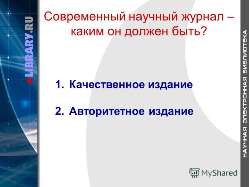 Современный научный журнал – каким он должен быть? 1.Качественное издание 2.Авторитетное издание