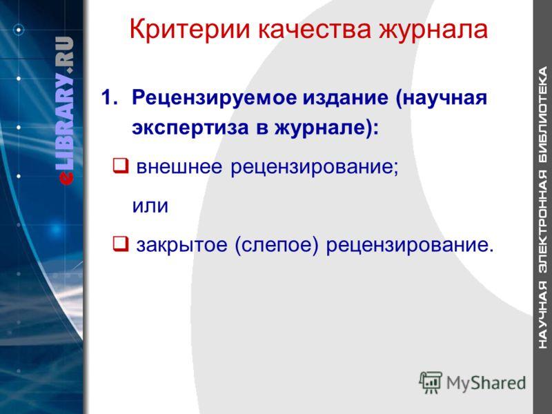 Критерии качества журнала 1.Рецензируемое издание (научная экспертиза в журнале): внешнее рецензирование; или закрытое (слепое) рецензирование.