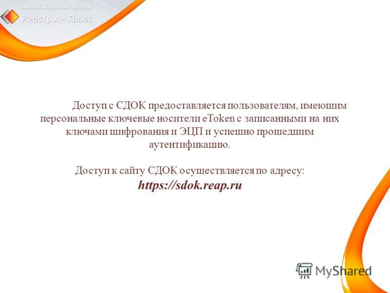 Доступ с СДОК предоставляется пользователям, имеющим персональные ключевые носители eToken с записанными на них ключами шифрования и ЭЦП и успешно прошедшим аутентификацию. Доступ к сайту СДОК осуществляется по адресу: https://sdok.reap.ru