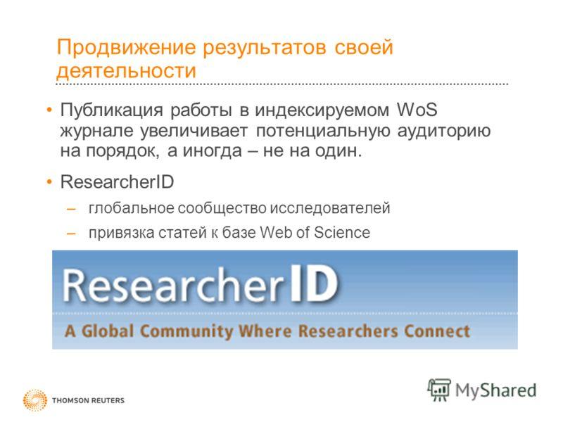 Продвижение результатов своей деятельности Публикация работы в индексируемом WoS журнале увеличивает потенциальную аудиторию на порядок, а иногда – не на один. ResearcherID – глобальное сообщество исследователей – привязка статей к базе Web of Scienc