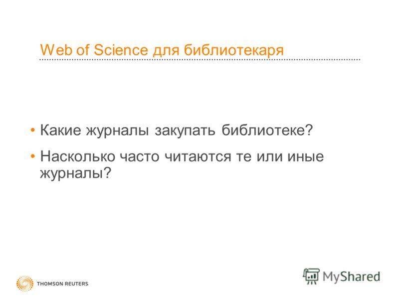 Web of Science для библиотекаря Какие журналы закупать библиотеке? Насколько часто читаются те или иные журналы?