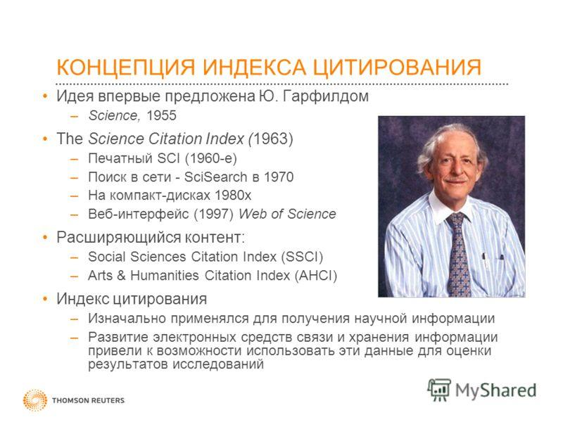 КОНЦЕПЦИЯ ИНДЕКСА ЦИТИРОВАНИЯ Идея впервые предложена Ю. Гарфилдом –Science, 1955 The Science Citation Index (1963) –Печатный SCI (1960-е) –Поиск в сети - SciSearch в 1970 –На компакт-дисках 1980х –Веб-интерфейс (1997) Web of Science Расширяющийся ко