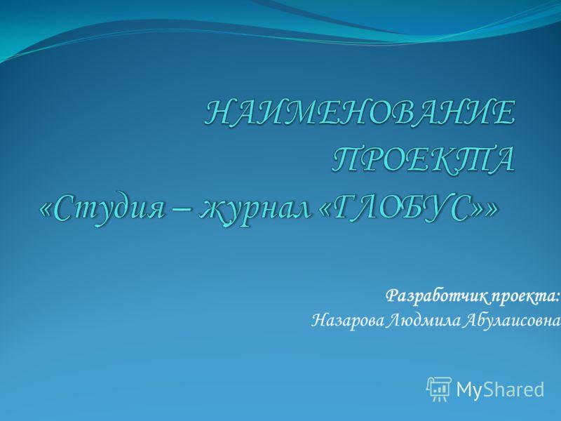 Разработчик проекта: Назарова Людмила Абулаисовна