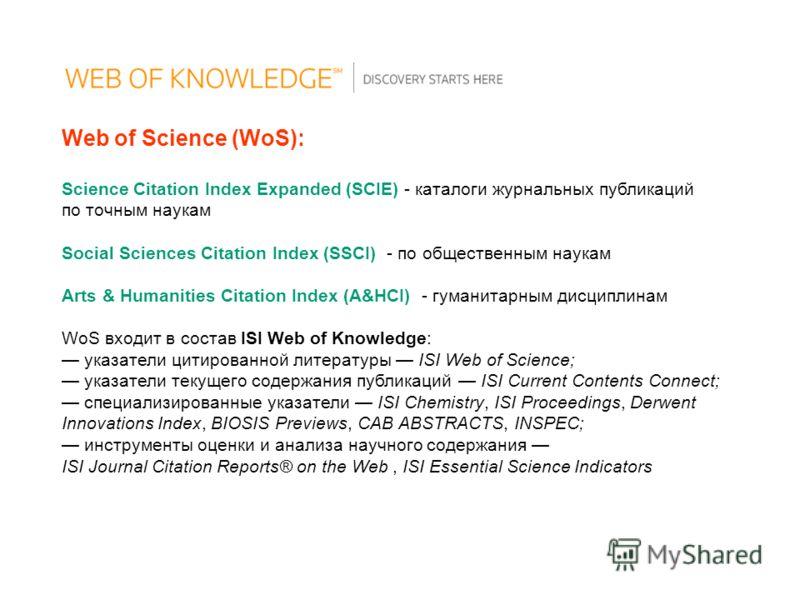 Web of Science (WoS): Science Citation Index Expanded (SCIE) - каталоги журнальных публикаций по точным наукам Social Sciences Citation Index (SSCI) - по общественным наукам Arts & Humanities Citation Index (A&HCI) - гуманитарным дисциплинам WoS вход