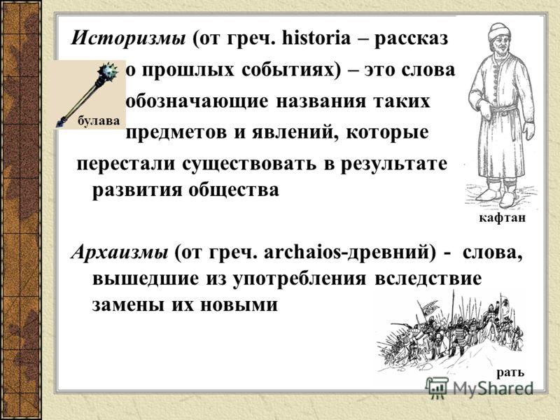 Историзмы (от греч. historia – рассказ о прошлых событиях) – это слова, обозначающие названия таких предметов и явлений, которые перестали существовать в результате развития общества Архаизмы (от греч. аrchaios-древний) - слова, вышедшие из употребле
