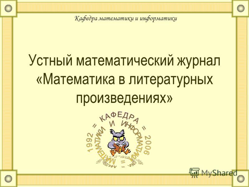 Устный математический журнал «Математика в литературных произведениях» Кафедра математики и информатики