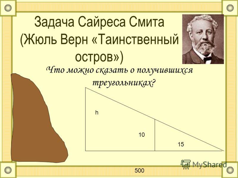 Задача Сайреса Смита (Жюль Верн «Таинственный остров») Что можно сказать о получившихся треугольниках? h 500 10 15