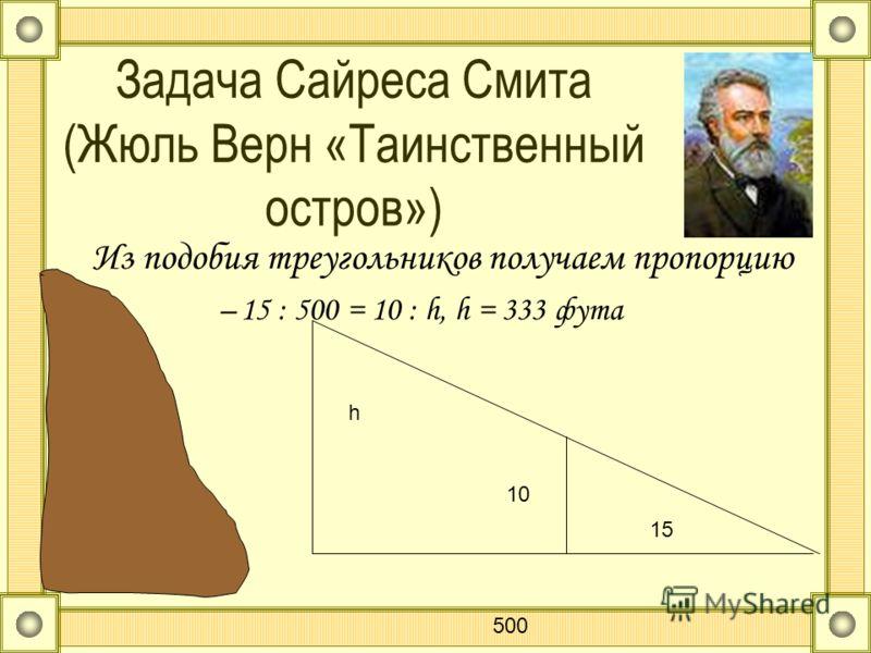 Задача Сайреса Смита (Жюль Верн «Таинственный остров») Из подобия треугольников получаем пропорцию –15 : 500 = 10 : h, h = 333 фута h 500 10 15