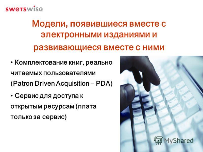Модели, появившиеся вместе с электронными изданиями и развивающиеся вместе с ними Комплектование книг, реально читаемых пользователями (Patron Driven Acquisition – PDA) Сервис для доступа к открытым ресурсам (плата только за сервис)