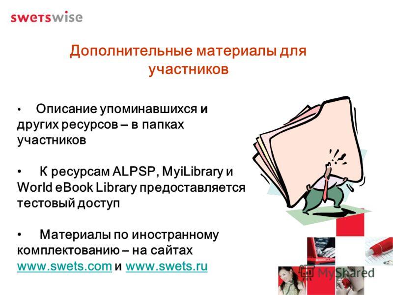 Дополнительные материалы для участников Описание упоминавшихся и других ресурсов – в папках участников К ресурсам ALPSP, MyiLibrary и World eBook Library предоставляется тестовый доступ Материалы по иностранному комплектованию – на сайтах www.swets.c