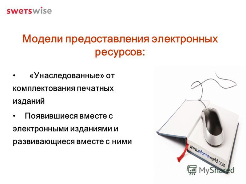 Модели предоставления электронных ресурсов: «Унаследованные» от комплектования печатных изданий Появившиеся вместе с электронными изданиями и развивающиеся вместе с ними