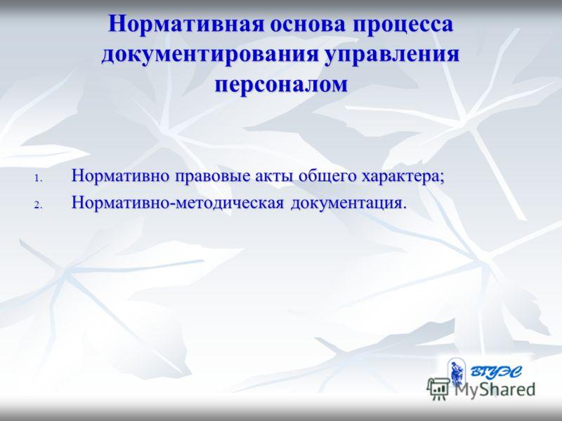 Нормативная основа процесса документирования управления персоналом 1. Нормативно правовые акты общего характера; 2. Нормативно-методическая документация.