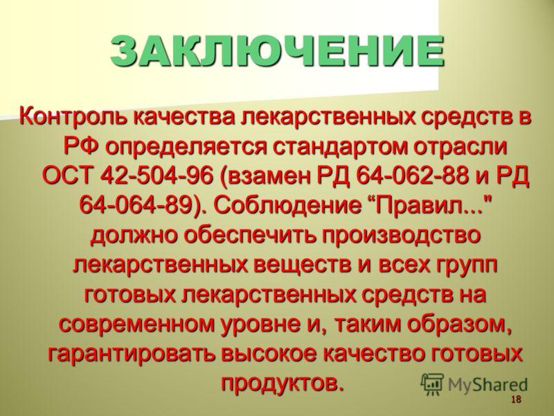 ЗАКЛЮЧЕНИЕ Контроль качества лекарственных средств в РФ определяется стандартом отрасли ОСТ 42-504-96 (взамен РД 64-062-88 и РД 64-064-89). Соблюдение Правил...