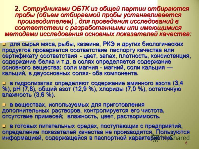 2. Сотрудниками ОБТК из общей партии отбираются пробы (объем отбираемой пробы устанавливается производителем), для проведения исследований в соответствии с разработанными или имеющимися методами исследования основных показателей качества: для сырья м