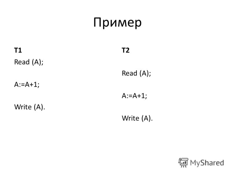 Пример T1 Read (A); A:=A+1; Write (A). T2 Read (A); A:=A+1; Write (A).