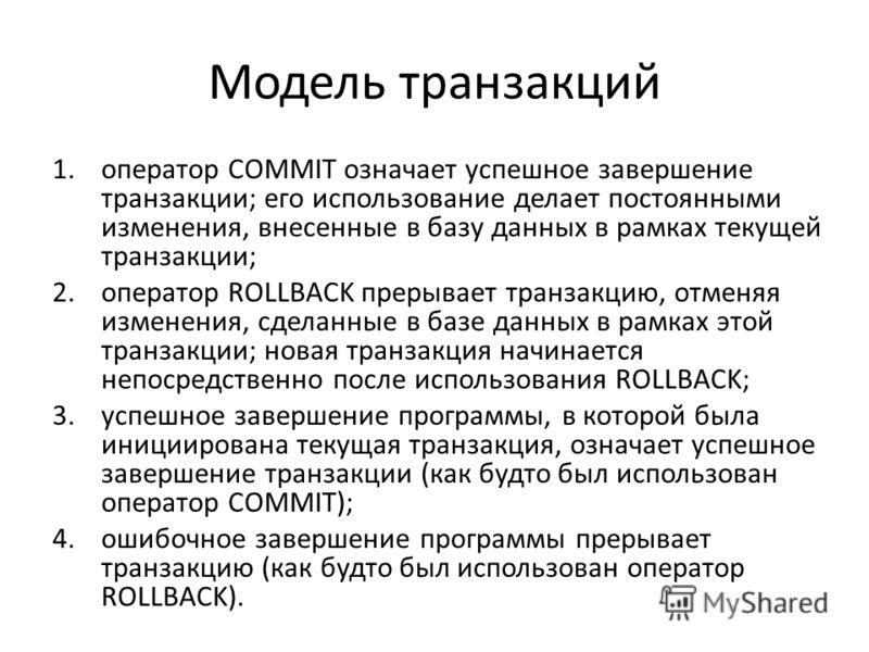 Модель транзакций 1.оператор COMMIT означает успешное завершение транзакции; его использование делает постоянными изменения, внесенные в базу данных в рамках текущей транзакции; 2.оператор ROLLBACK прерывает транзакцию, отменяя изменения, сделанные в