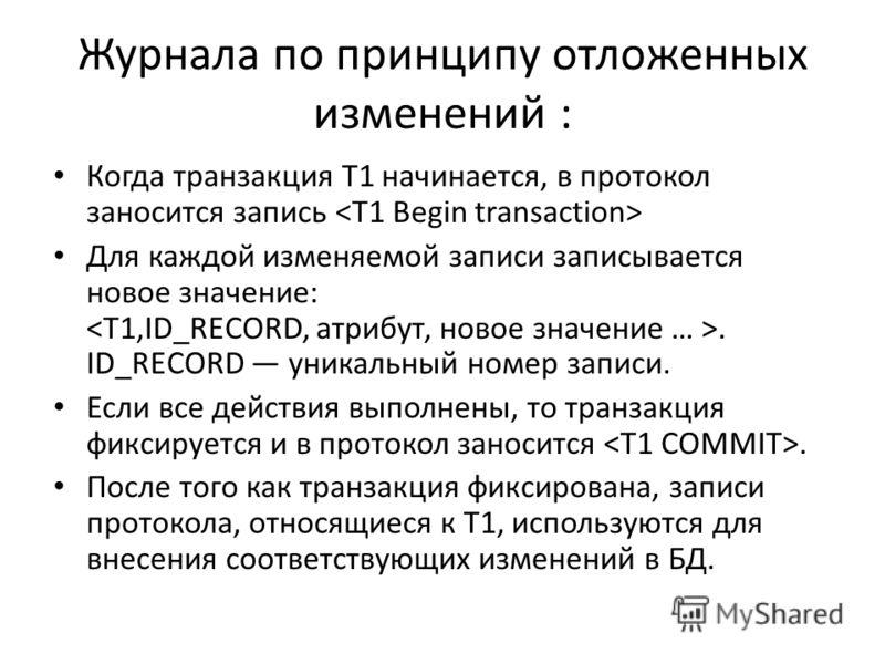 Журнала по принципу отложенных изменений : Когда транзакция Т1 начинается, в протокол заносится запись Для каждой изменяемой записи записывается новое значение:. ID_RECORD уникальный номер записи. Если все действия выполнены, то транзакция фиксируетс