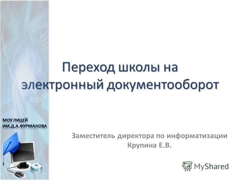 Переход школы на электронный документооборот Заместитель директора по информатизации Крупина Е.В.