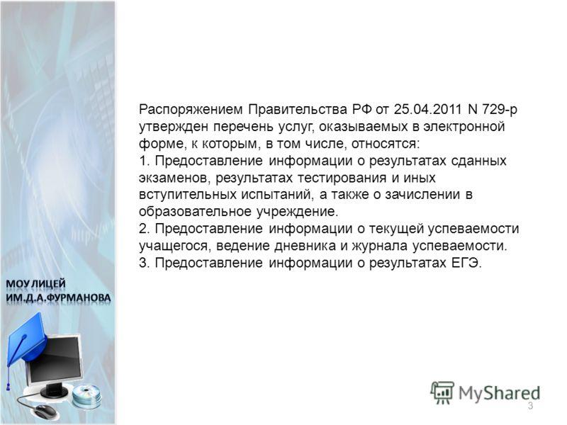 Нормативно-правовое обеспечение 3 Распоряжением Правительства РФ от 25.04.2011 N 729-р утвержден перечень услуг, оказываемых в электронной форме, к которым, в том числе, относятся: 1. Предоставление информации о результатах сданных экзаменов, результ