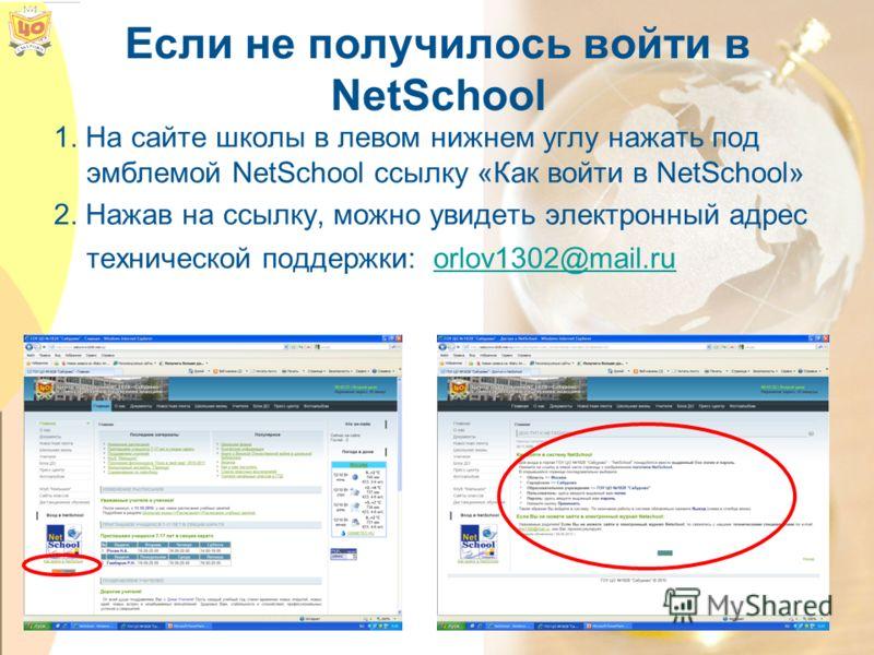 Если не получилось войти в NetSchool 1. На сайте школы в левом нижнем углу нажать под эмблемой NetSchool ссылку «Как войти в NetSchool» 2. Нажав на ссылку, можно увидеть электронный адрес технической поддержки: orlov1302@mail.ruorlov1302@mail.ru
