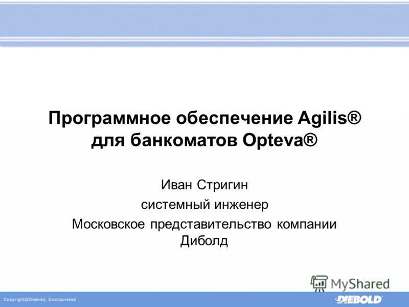 Программное обеспечение Agilis® для банкоматов Opteva® Иван Стригин системный инженер Московское представительство компании Диболд
