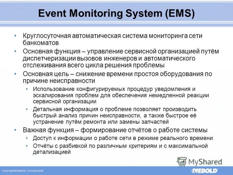 Event Monitoring System (EMS) Круглосуточная автоматическая система мониторинга сети банкоматов Основная функция – управление сервисной организацией путём диспетчеризации вызовов инженеров и автоматического отслеживания всего цикла решения проблемы О