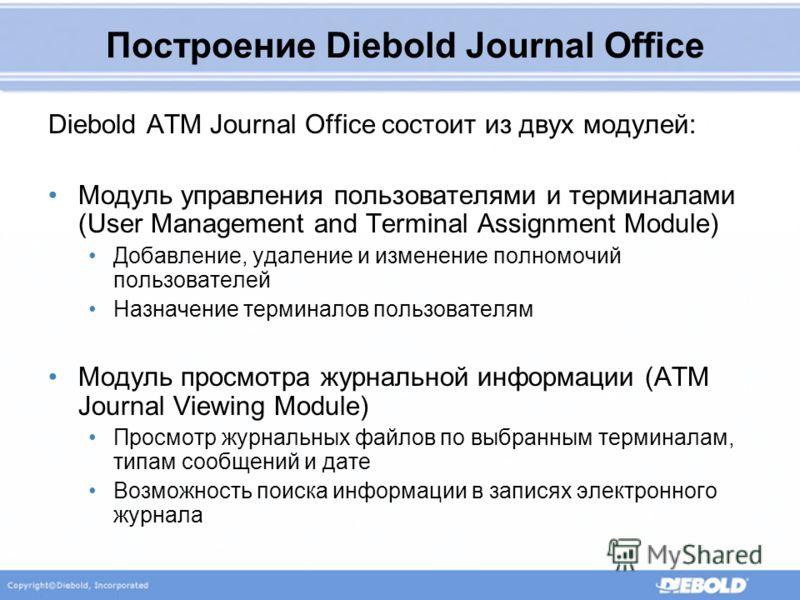 Построение Diebold Journal Office Diebold ATM Journal Office состоит из двух модулей: Модуль управления пользователями и терминалами (User Management and Terminal Assignment Module) Добавление, удаление и изменение полномочий пользователей Назначение