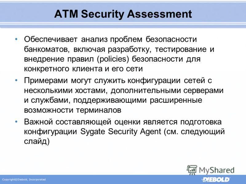 ATM Security Assessment Обеспечивает анализ проблем безопасности банкоматов, включая разработку, тестирование и внедрение правил (policies) безопасности для конкретного клиента и его сети Примерами могут служить конфигурации сетей с несколькими хоста