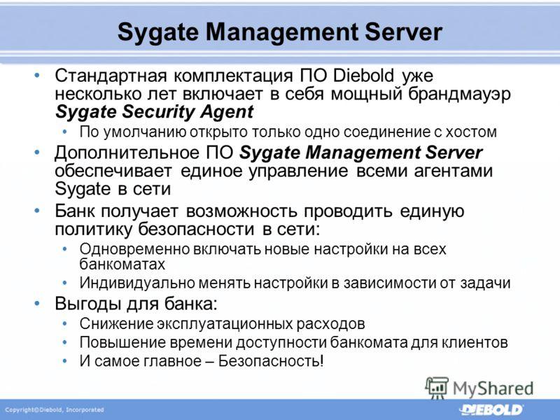 Sygate Management Server Стандартная комплектация ПО Diebold уже несколько лет включает в себя мощный брандмауэр Sygate Security Agent По умолчанию открыто только одно соединение с хостом Дополнительное ПО Sygate Management Server обеспечивает единое