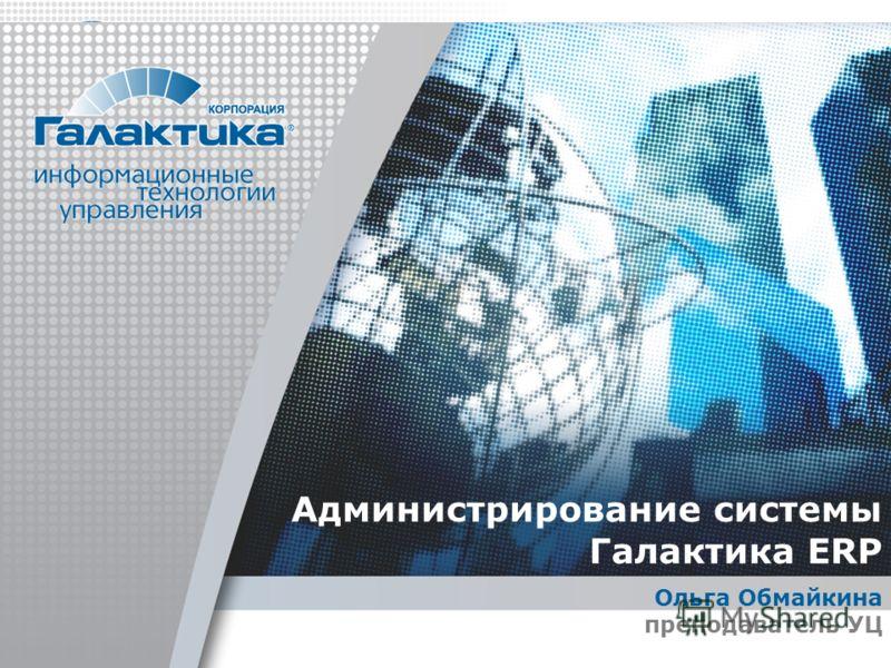 Администрирование системы Галактика ERP Ольга Обмайкина преподаватель УЦ