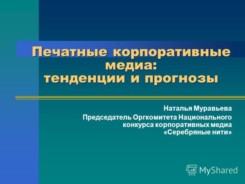 Печатные корпоративные медиа: тенденции и прогнозы Наталья Муравьева Председатель Оргкомитета Национального конкурса корпоративных медиа «Серебряные нити»