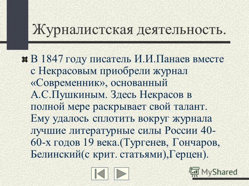 Журналистская деятельность. В 1847 году писатель И.И.Панаев вместе с Некрасовым приобрели журнал «Современник», основанный А.С.Пушкиным. Здесь Некрасов в полной мере раскрывает свой талант. Ему удалось сплотить вокруг журнала лучшие литературные силы
