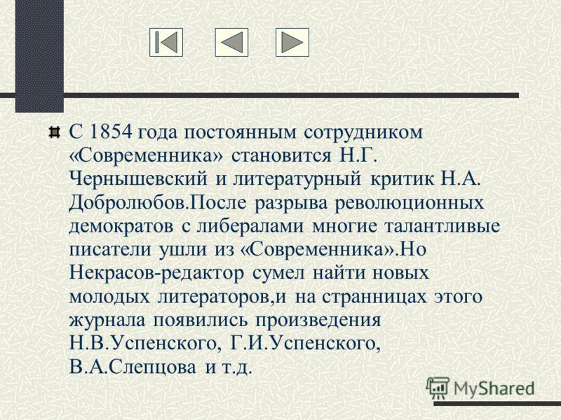 С 1854 года постоянным сотрудником «Современника» становится Н.Г. Чернышевский и литературный критик Н.А. Добролюбов.После разрыва революционных демократов с либералами многие талантливые писатели ушли из «Современника».Но Некрасов-редактор сумел най