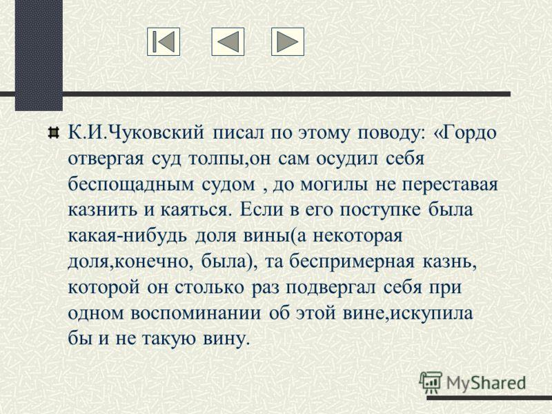 К.И.Чуковский писал по этому поводу: «Гордо отвергая суд толпы,он сам осудил себя беспощадным судом, до могилы не переставая казнить и каяться. Если в его поступке была какая-нибудь доля вины(а некоторая доля,конечно, была), та беспримерная казнь, ко