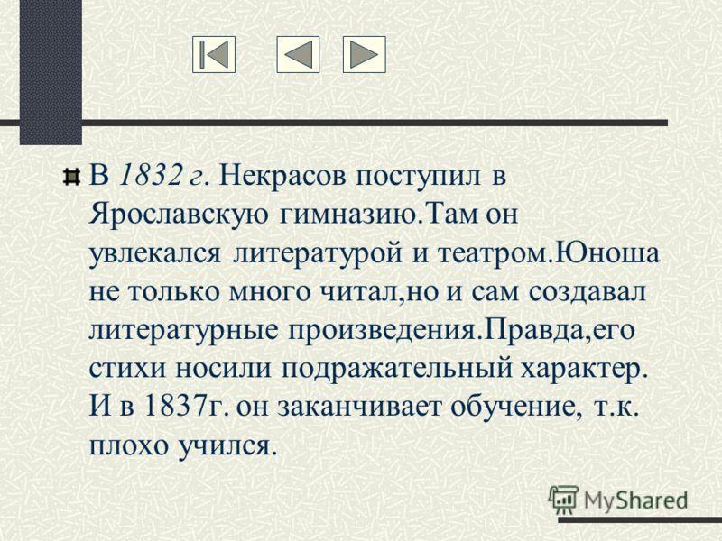 В 1832 г. Некрасов поступил в Ярославскую гимназию.Там он увлекался литературой и театром.Юноша не только много читал,но и сам создавал литературные произведения.Правда,его стихи носили подражательный характер. И в 1837г. он заканчивает обучение, т.к
