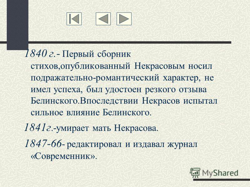 1840 г.- Первый сборник стихов,опубликованный Некрасовым носил подражательно-романтический характер, не имел успеха, был удостоен резкого отзыва Белинского.Впоследствии Некрасов испытал сильное влияние Белинского. 1841г.-умирает мать Некрасова. 1847-