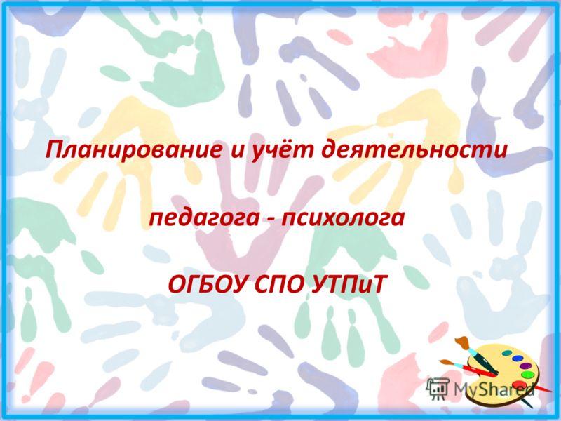 Планирование и учёт деятельности педагога - психолога ОГБОУ СПО УТПиТ