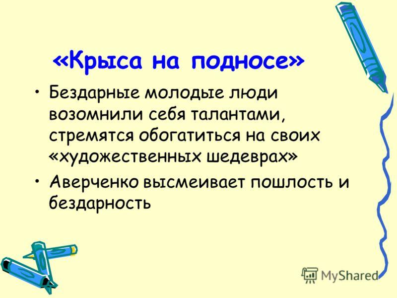 «Крыса на подносе» Бездарные молодые люди возомнили себя талантами, стремятся обогатиться на своих «художественных шедеврах» Аверченко высмеивает пошлость и бездарность