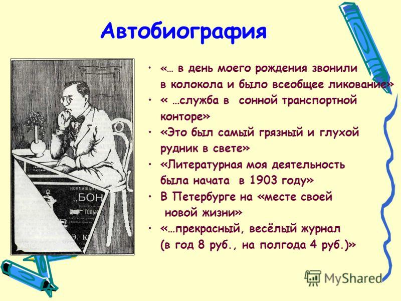 Автобиография «… в день моего рождения звонили в колокола и было всеобщее ликование» « …служба в сонной транспортной конторе» «Это был самый грязный и глухой рудник в свете» «Литературная моя деятельность была начата в 1903 году» В Петербурге на «мес