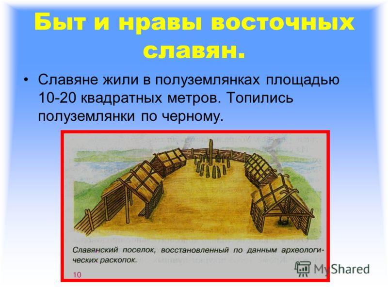 Быт и нравы восточных славян. Славяне жили в полуземлянках площадью 10-20 квадратных метров. Топились полуземлянки по черному.