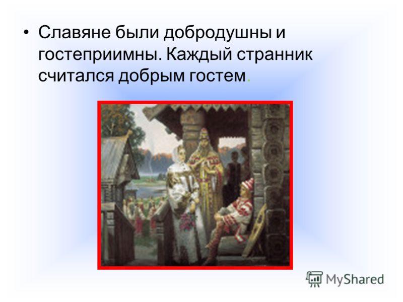 Славяне были добродушны и гостеприимны. Каждый странник считался добрым гостем.