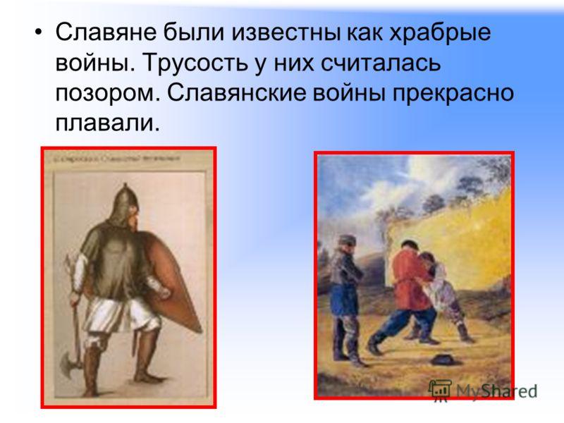 Славяне были известны как храбрые войны. Трусость у них считалась позором. Славянские войны прекрасно плавали.