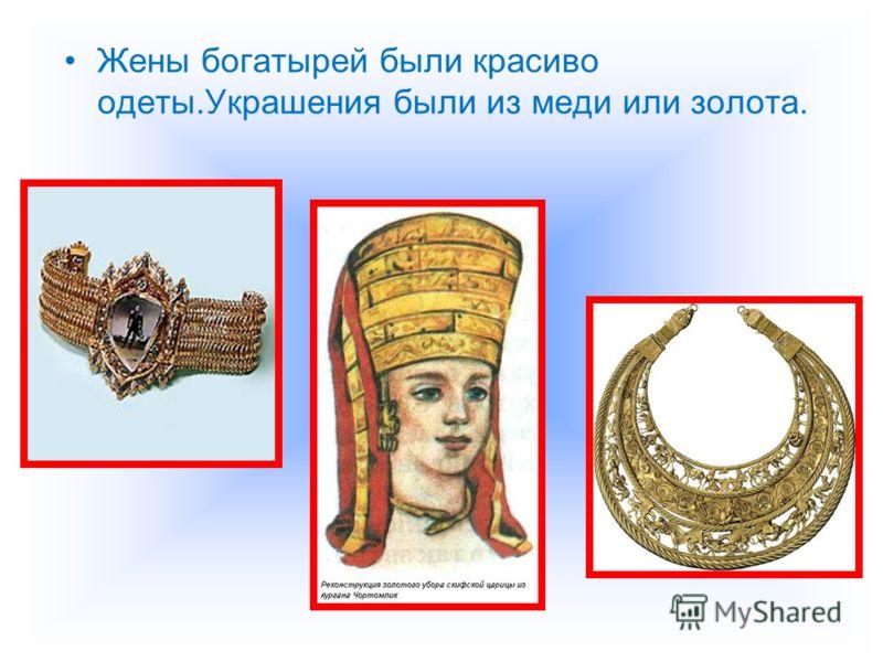 Жены богатырей были красиво одеты.Украшения были из меди или золота.