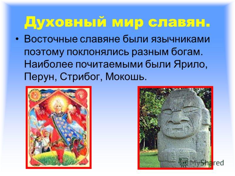 Духовный мир славян. Восточные славяне были язычниками поэтому поклонялись разным богам. Наиболее почитаемыми были Ярило, Перун, Стрибог, Мокошь.