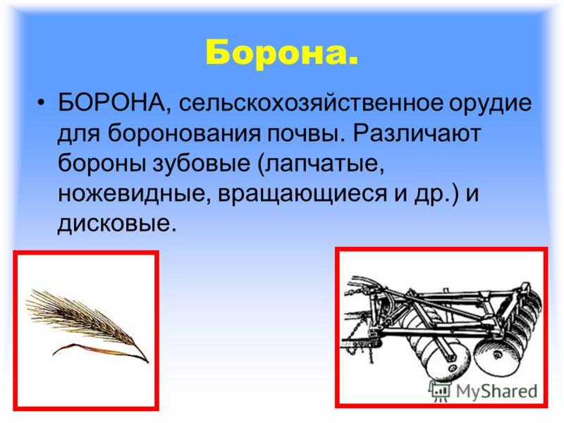 Борона. БОРОНА, сельскохозяйственное орудие для боронования почвы. Различают бороны зубовые (лапчатые, ножевидные, вращающиеся и др.) и дисковые.