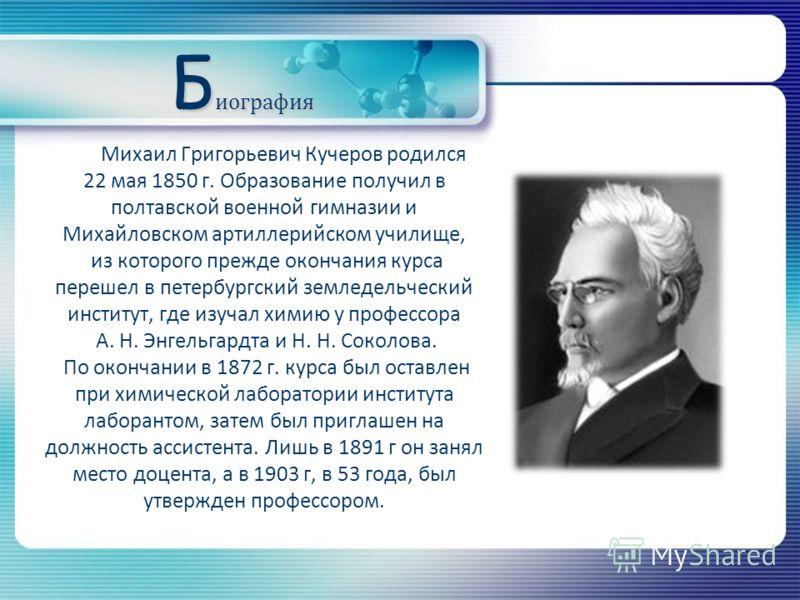 Б иография Михаил Григорьевич Кучеров родился 22 мая 1850 г. Образование получил в полтавской военной гимназии и Михайловском артиллерийском училище, из которого прежде окончания курса перешел в петербургский земледельческий институт, где изучал хими